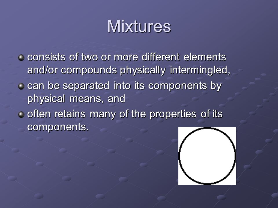 Mixtures consists of two or more different elements and/or compounds physically intermingled,