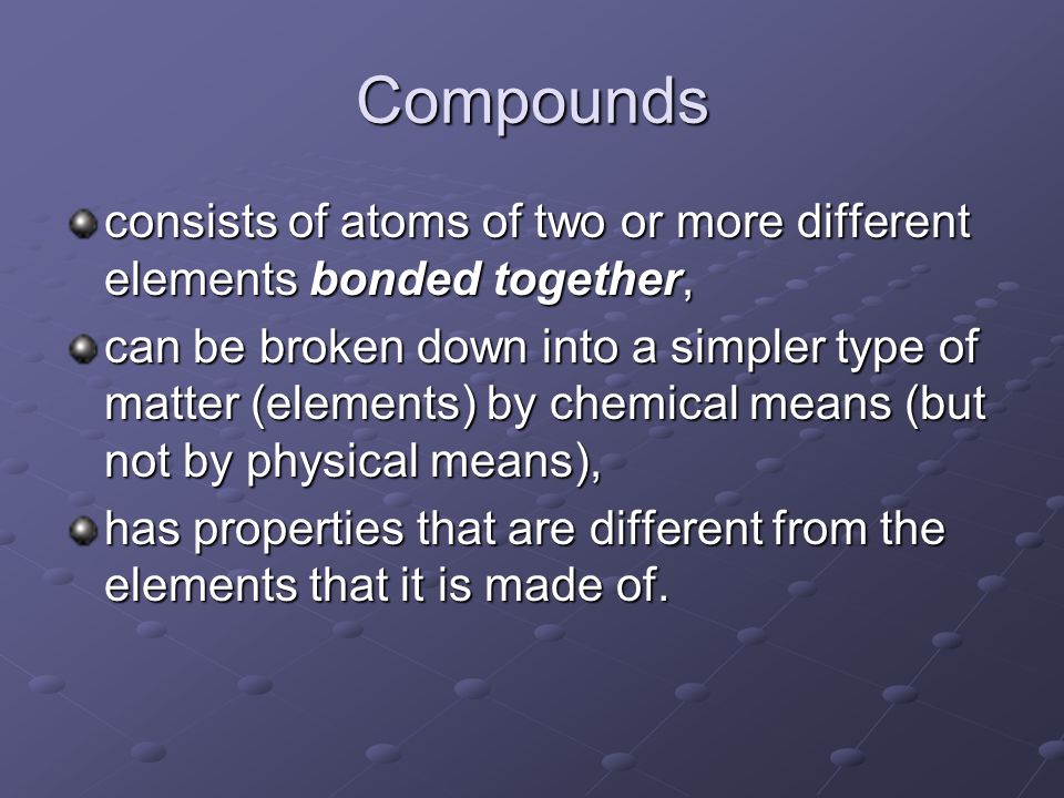 Compounds consists of atoms of two or more different elements bonded together,