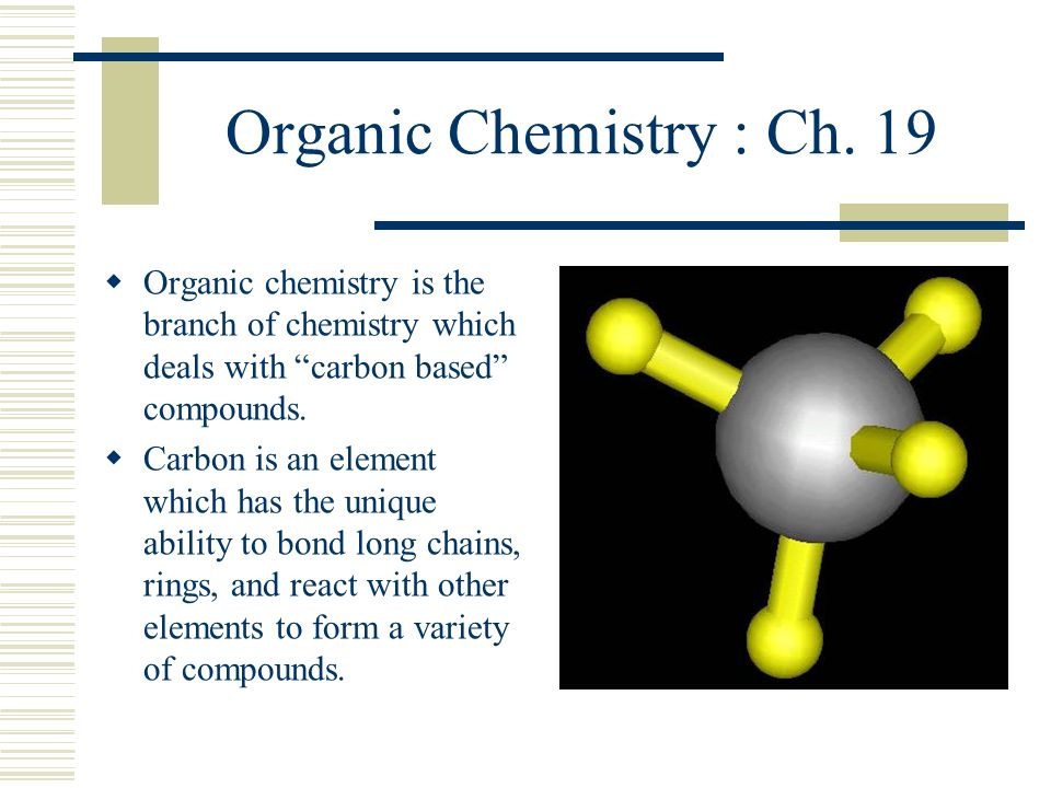Organic Chemistry : Ch. 19 Organic chemistry is the branch of chemistry which deals with carbon based compounds.
