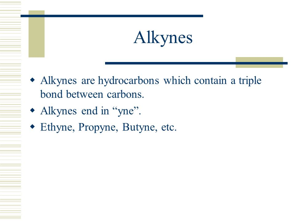 Alkynes Alkynes are hydrocarbons which contain a triple bond between carbons. Alkynes end in yne .