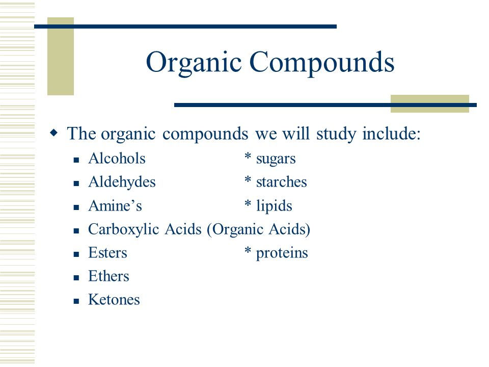 Organic Compounds The organic compounds we will study include: