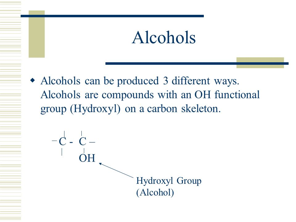 Alcohols Alcohols can be produced 3 different ways. Alcohols are compounds with an OH functional group (Hydroxyl) on a carbon skeleton.