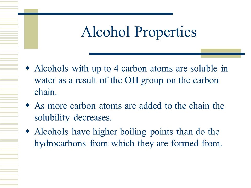 Alcohol Properties Alcohols with up to 4 carbon atoms are soluble in water as a result of the OH group on the carbon chain.