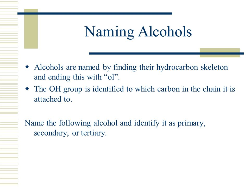 Naming Alcohols Alcohols are named by finding their hydrocarbon skeleton and ending this with ol .