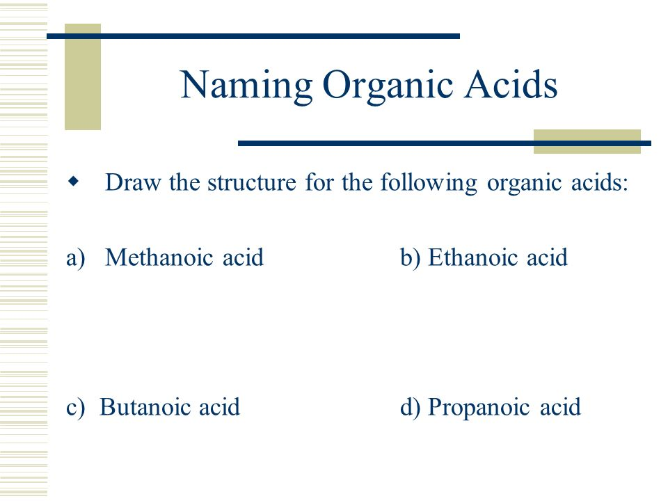 Naming Organic Acids Draw the structure for the following organic acids: Methanoic acid b) Ethanoic acid.
