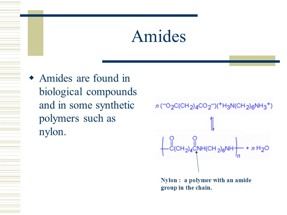 Amides Amides are found in biological compounds and in some synthetic polymers such as nylon.