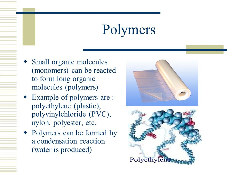Polymers Small organic molecules (monomers) can be reacted to form long organic molecules (polymers)
