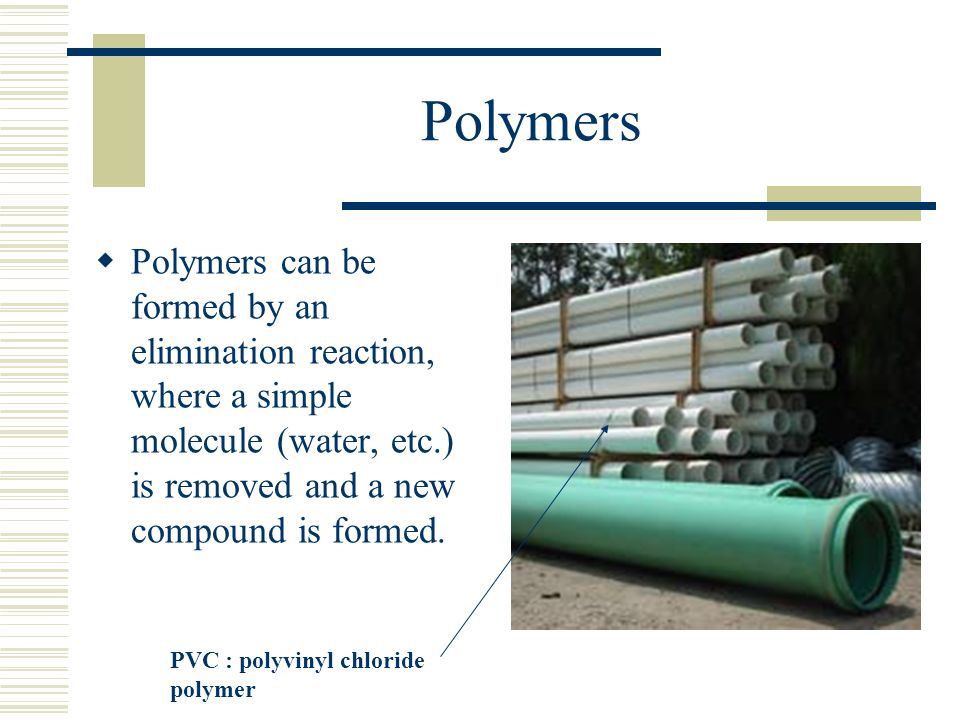 Polymers Polymers can be formed by an elimination reaction, where a simple molecule (water, etc.) is removed and a new compound is formed.