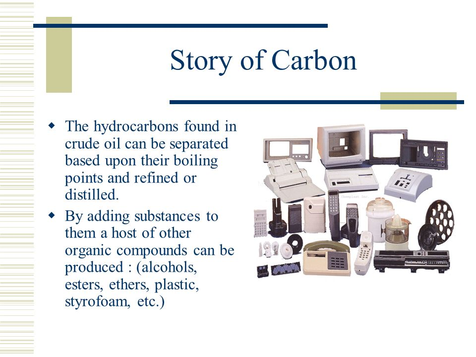 Story of Carbon The hydrocarbons found in crude oil can be separated based upon their boiling points and refined or distilled.