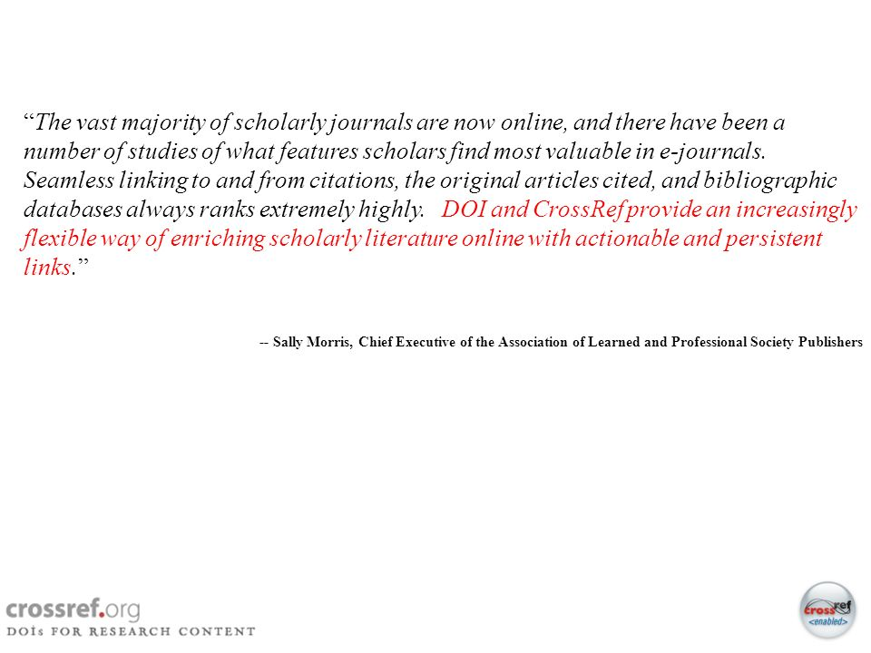 The vast majority of scholarly journals are now online, and there have been a number of studies of what features scholars find most valuable in e-journals. Seamless linking to and from citations, the original articles cited, and bibliographic databases always ranks extremely highly. DOI and CrossRef provide an increasingly flexible way of enriching scholarly literature online with actionable and persistent links.