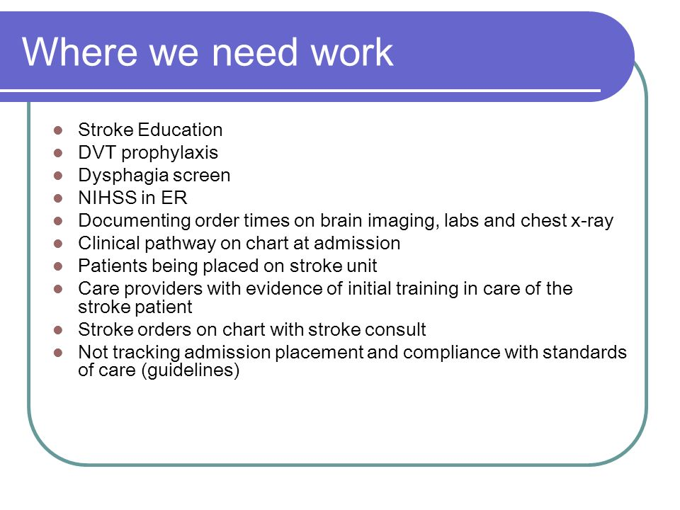 Where we need work Stroke Education DVT prophylaxis Dysphagia screen