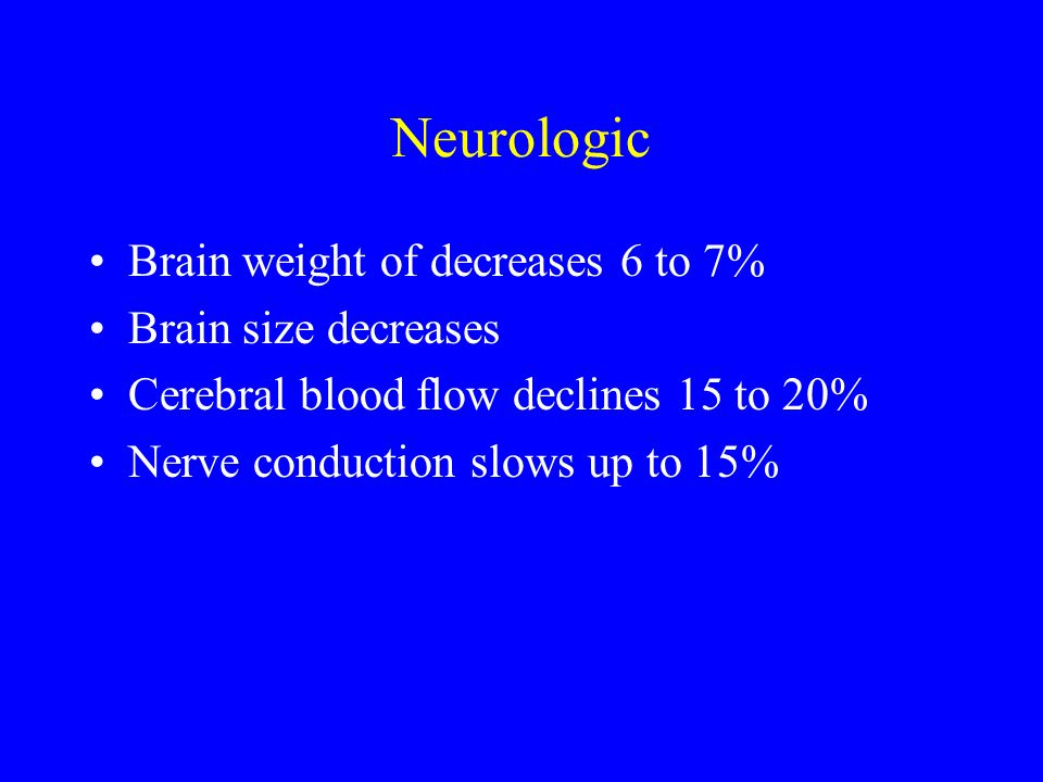 Neurologic Brain weight of decreases 6 to 7% Brain size decreases