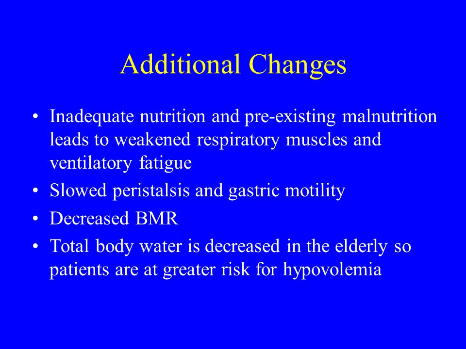 Additional Changes Inadequate nutrition and pre-existing malnutrition leads to weakened respiratory muscles and ventilatory fatigue.