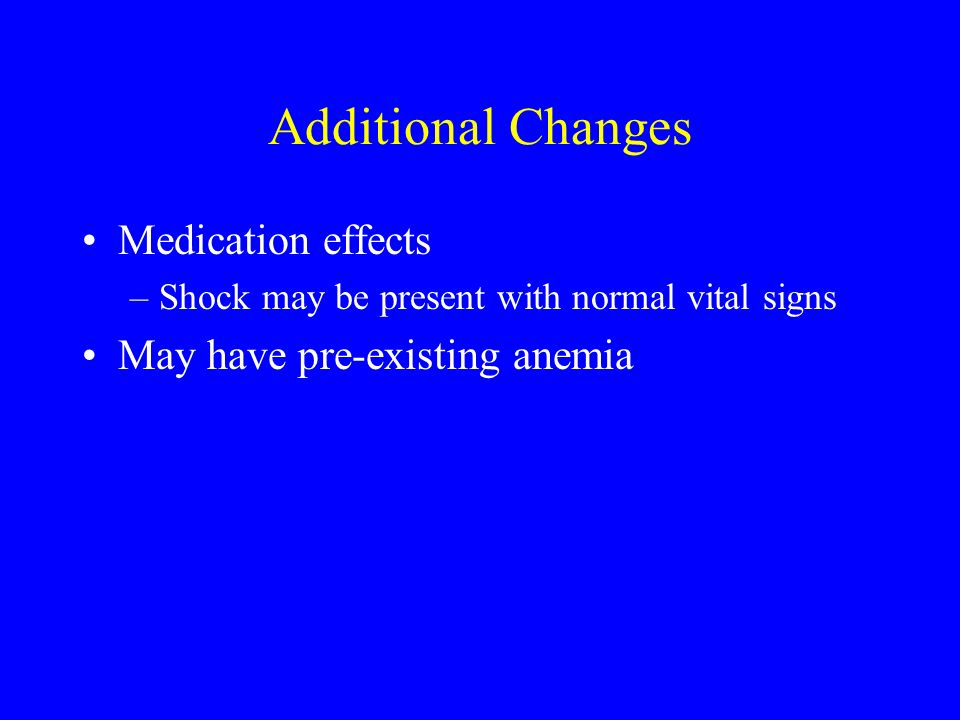Additional Changes Medication effects May have pre-existing anemia