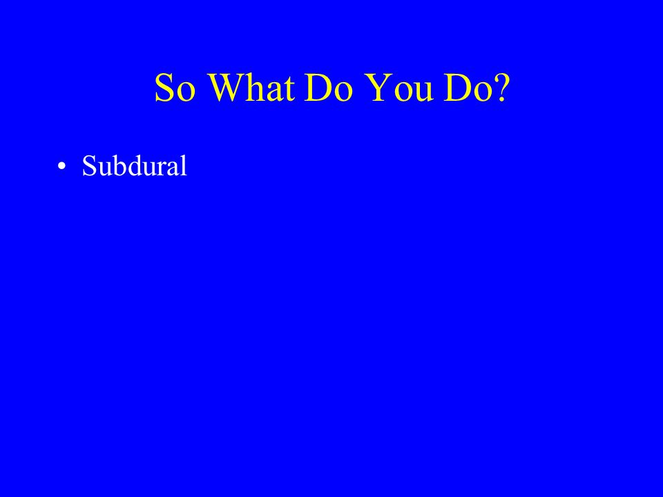 So What Do You Do Subdural