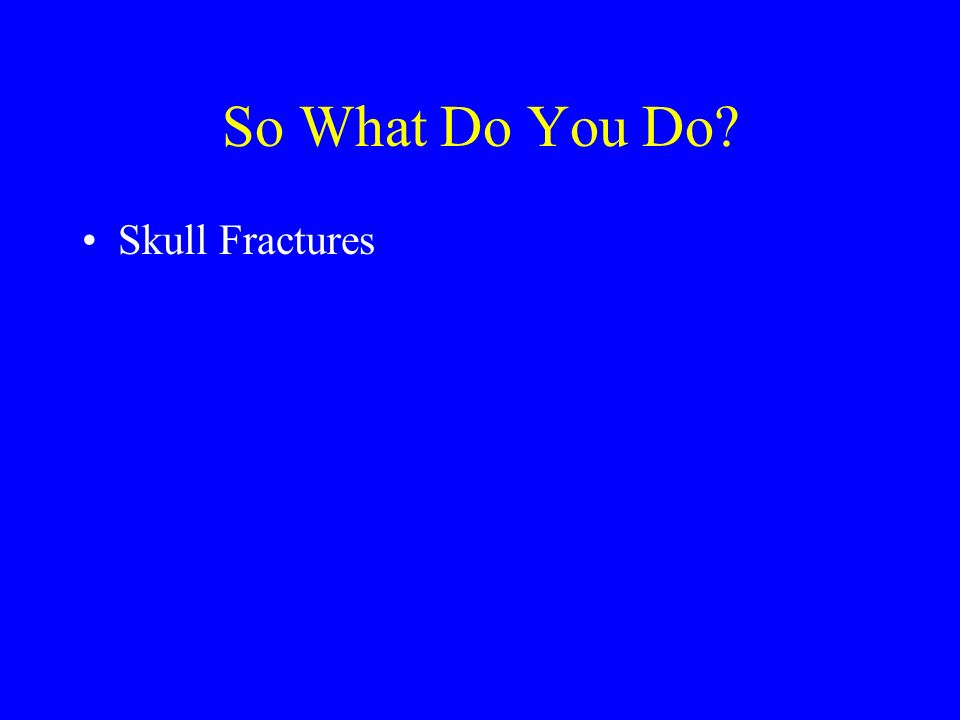 So What Do You Do Skull Fractures