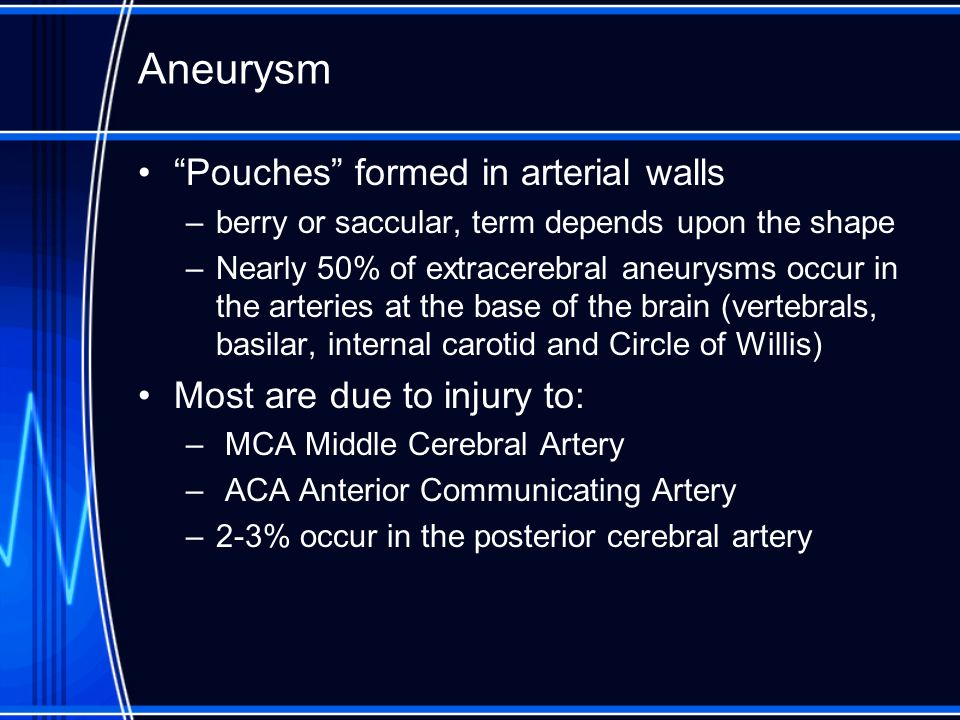 Aneurysm Pouches formed in arterial walls Most are due to injury to: