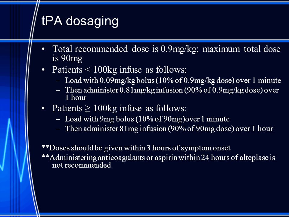 tPA dosaging Total recommended dose is 0.9mg/kg; maximum total dose is 90mg. Patients < 100kg infuse as follows: