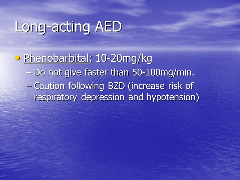 Long-acting AED Phenobarbital: 10-20mg/kg
