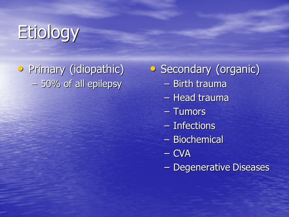 Etiology Primary (idiopathic) Secondary (organic) 50% of all epilepsy