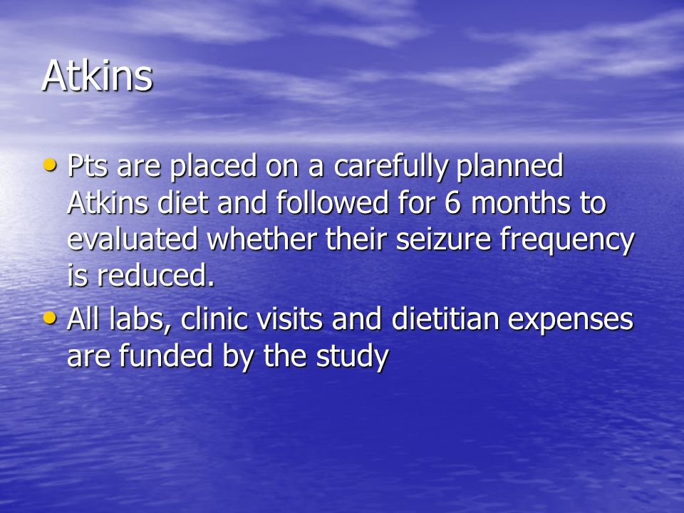 Atkins Pts are placed on a carefully planned Atkins diet and followed for 6 months to evaluated whether their seizure frequency is reduced.