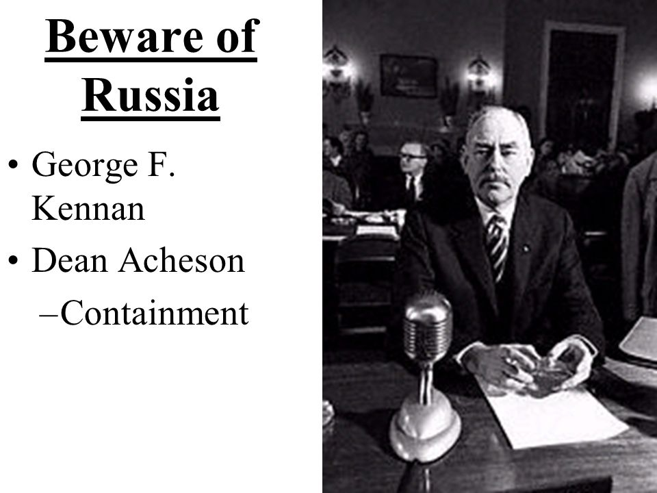 Beware of Russia George F. Kennan Dean Acheson Containment