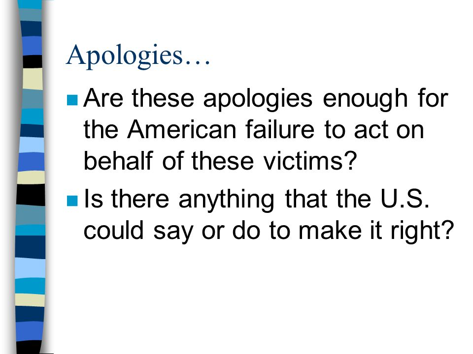 Apologies… Are these apologies enough for the American failure to act on behalf of these victims