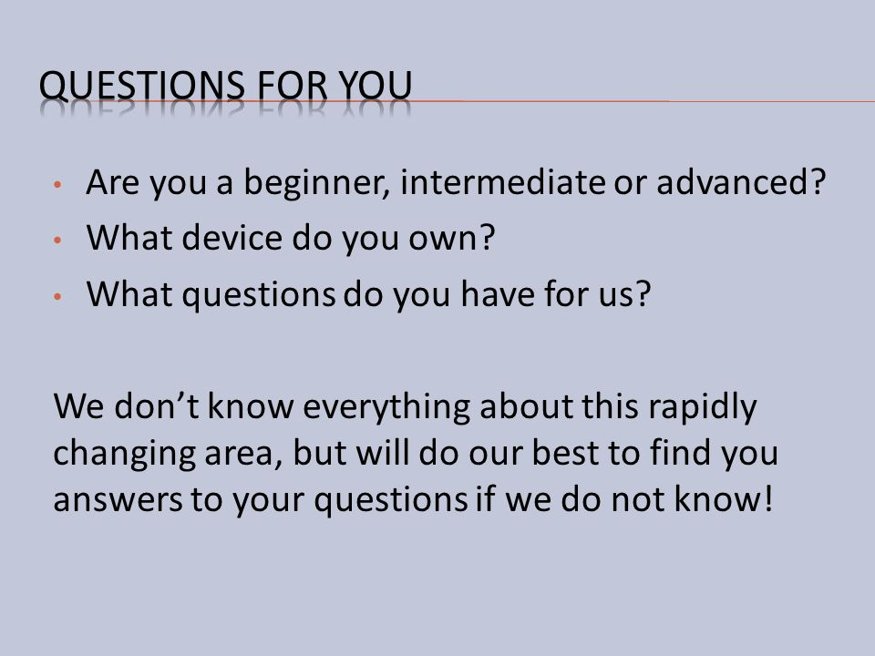 Questions for you Are you a beginner, intermediate or advanced
