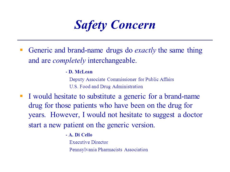 Safety Concern Generic and brand-name drugs do exactly the same thing and are completely interchangeable.