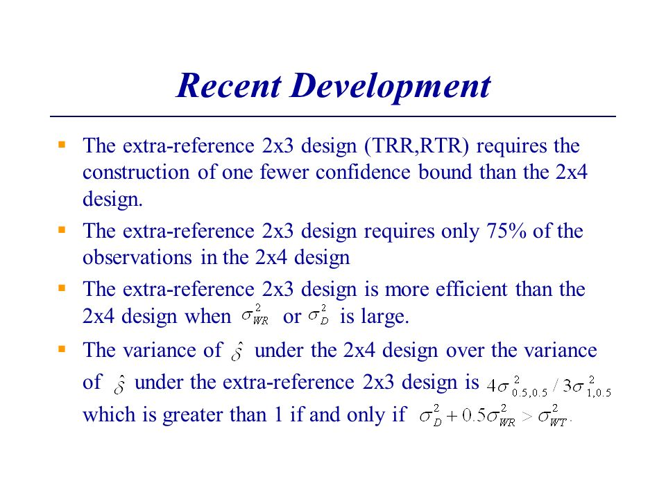 Recent Development The extra-reference 2x3 design (TRR,RTR) requires the construction of one fewer confidence bound than the 2x4 design.