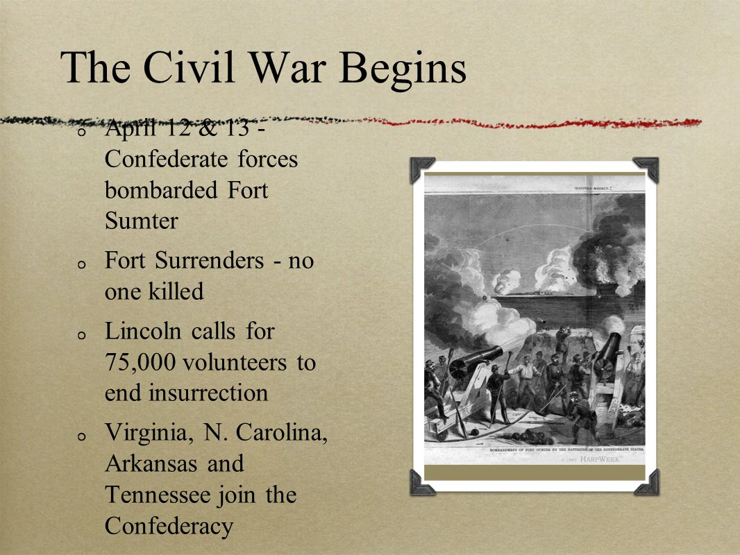 The Civil War Begins April 12 & 13 - Confederate forces bombarded Fort Sumter. Fort Surrenders - no one killed.