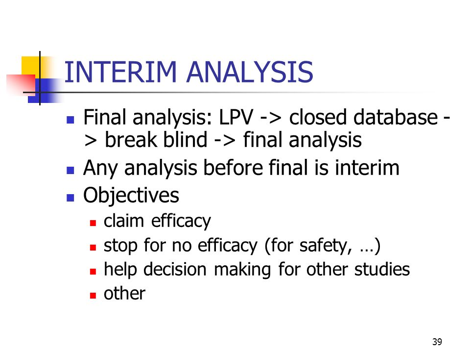 INTERIM ANALYSIS Final analysis: LPV -> closed database -> break blind -> final analysis. Any analysis before final is interim.