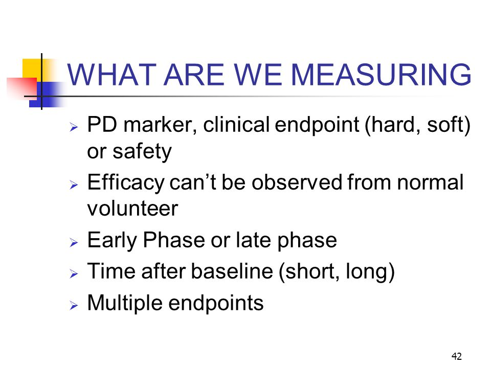 WHAT ARE WE MEASURING PD marker, clinical endpoint (hard, soft) or safety. Efficacy can't be observed from normal volunteer.