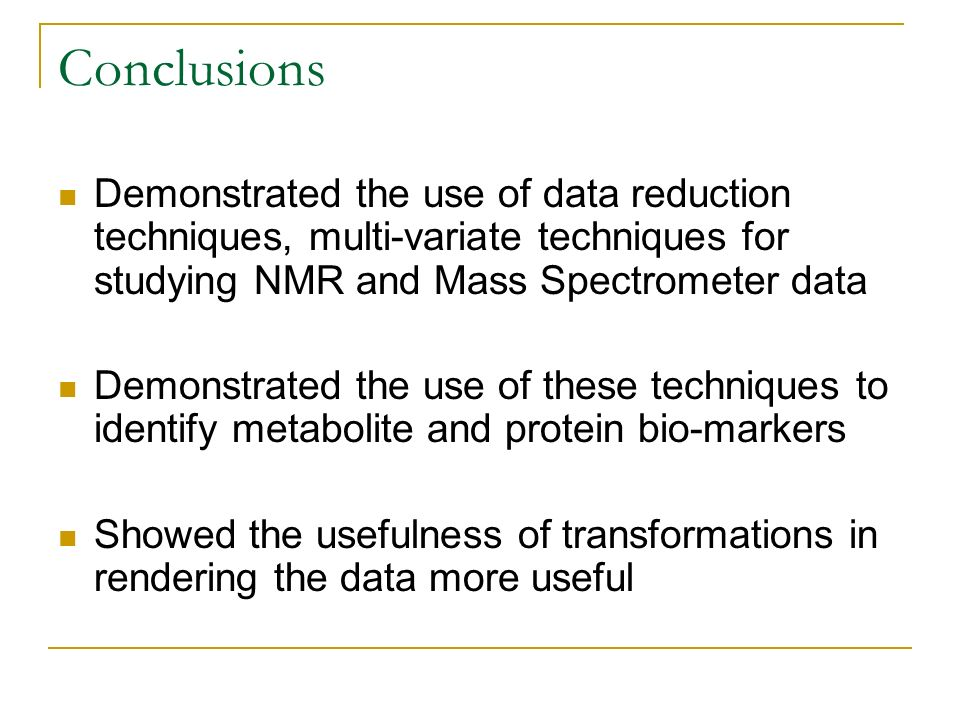 Conclusions Demonstrated the use of data reduction techniques, multi-variate techniques for studying NMR and Mass Spectrometer data.