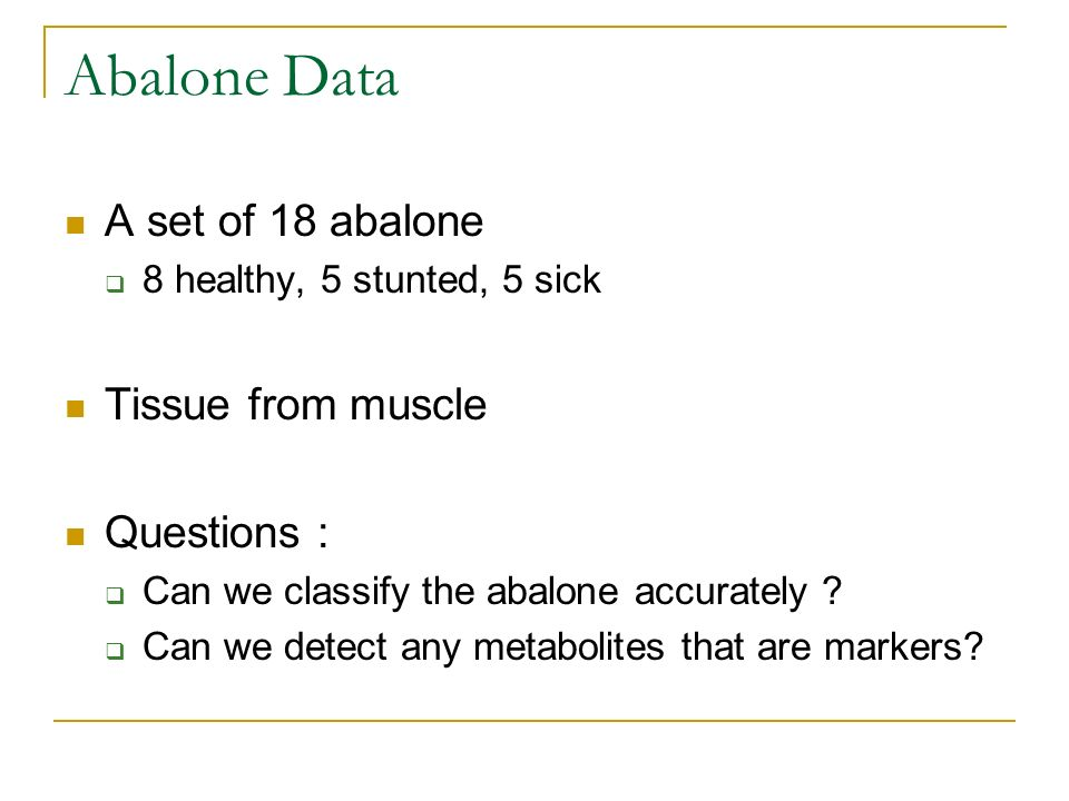 Abalone Data A set of 18 abalone Tissue from muscle Questions :