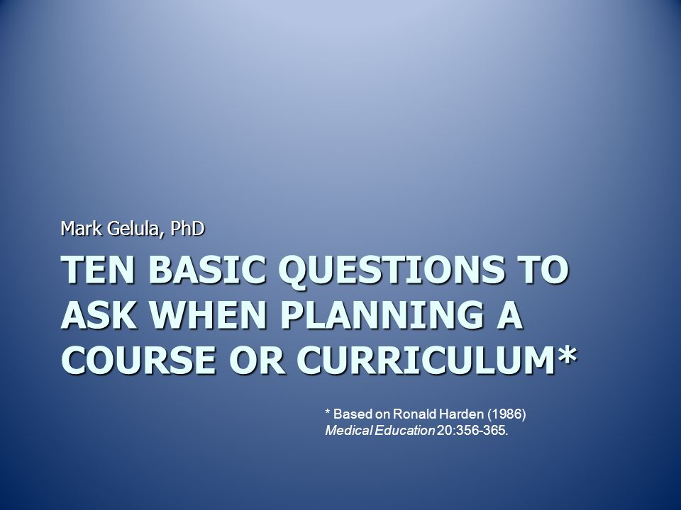 hardens curriculum questions Tylerian model for example, harden's influential 'ten questions to ask when  planning a course or curriculum' (harden, 1986) as well as kern's (1998) 'six  step.
