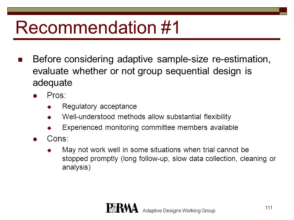 Recommendation #1 Before considering adaptive sample-size re-estimation, evaluate whether or not group sequential design is adequate.