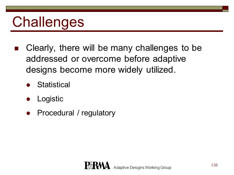 Challenges Clearly, there will be many challenges to be addressed or overcome before adaptive designs become more widely utilized.