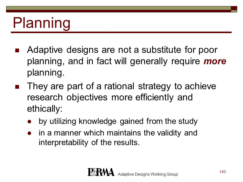 Planning Adaptive designs are not a substitute for poor planning, and in fact will generally require more planning.