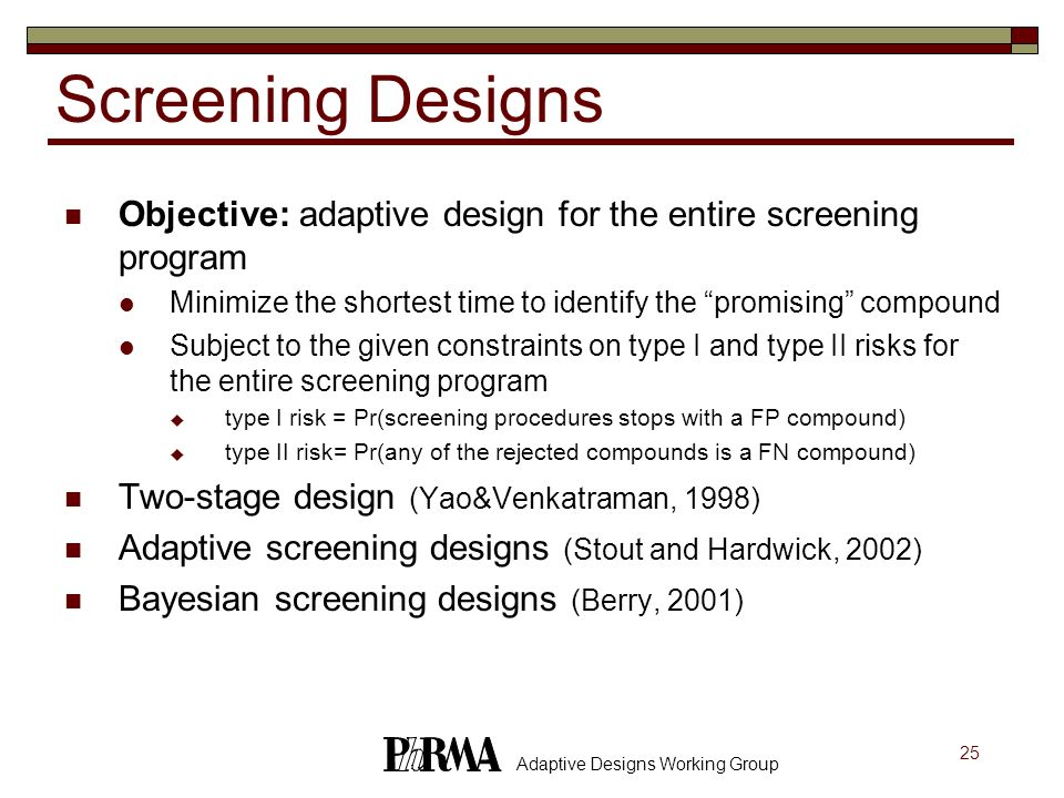 Screening Designs Objective: adaptive design for the entire screening program. Minimize the shortest time to identify the promising compound.