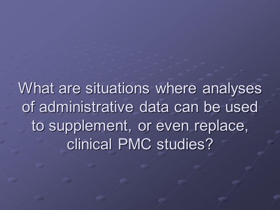 What are situations where analyses of administrative data can be used to supplement, or even replace, clinical PMC studies