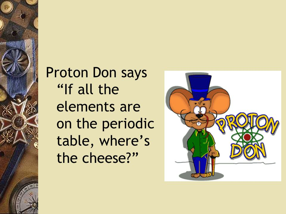 Proton Don says If all the elements are on the periodic table, where's the cheese