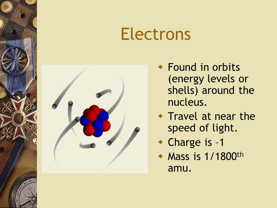 Electrons Found in orbits (energy levels or shells) around the nucleus. Travel at near the speed of light.