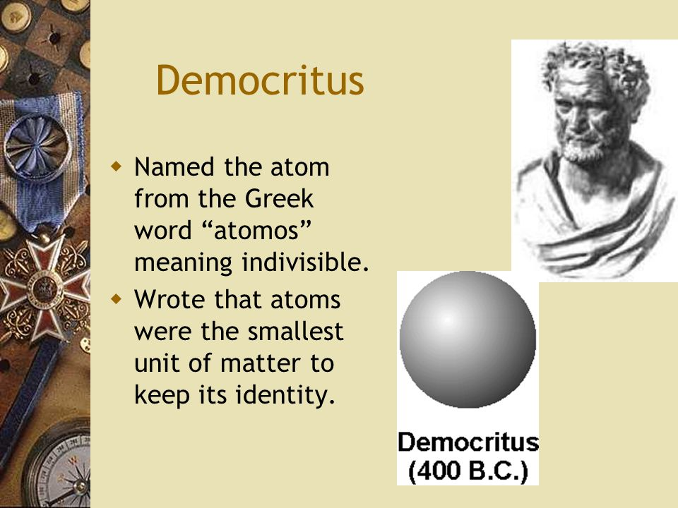 Democritus Named the atom from the Greek word atomos meaning indivisible.