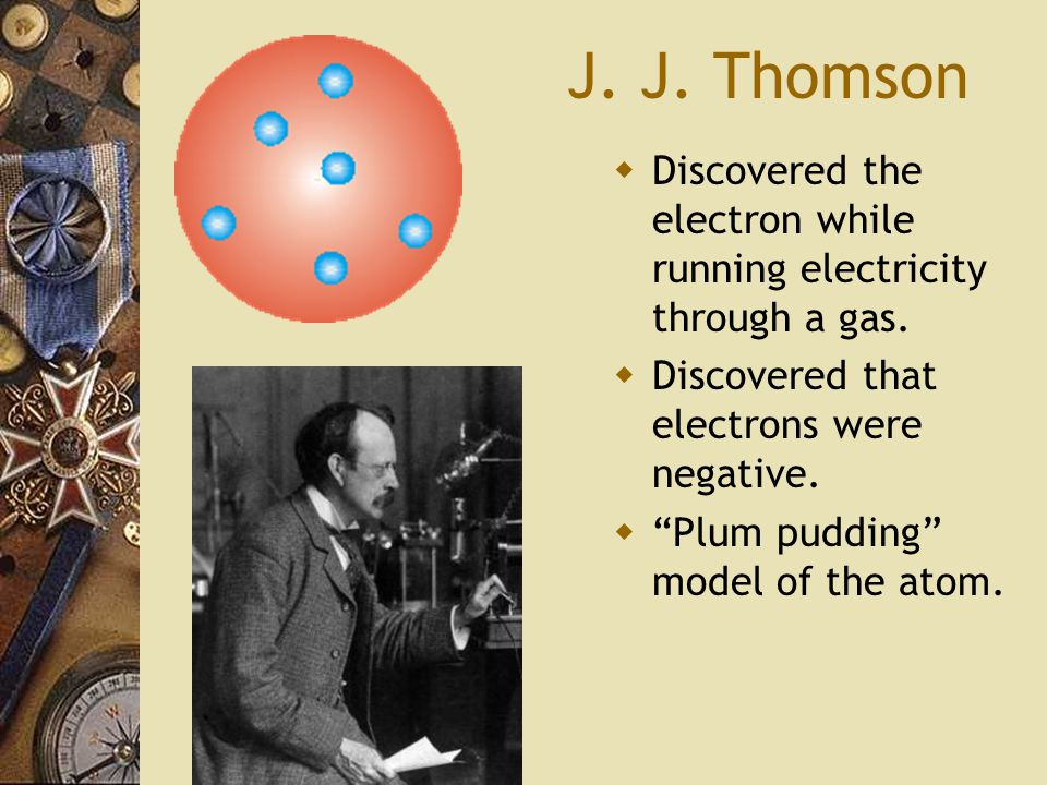 J. J. Thomson Discovered the electron while running electricity through a gas. Discovered that electrons were negative.