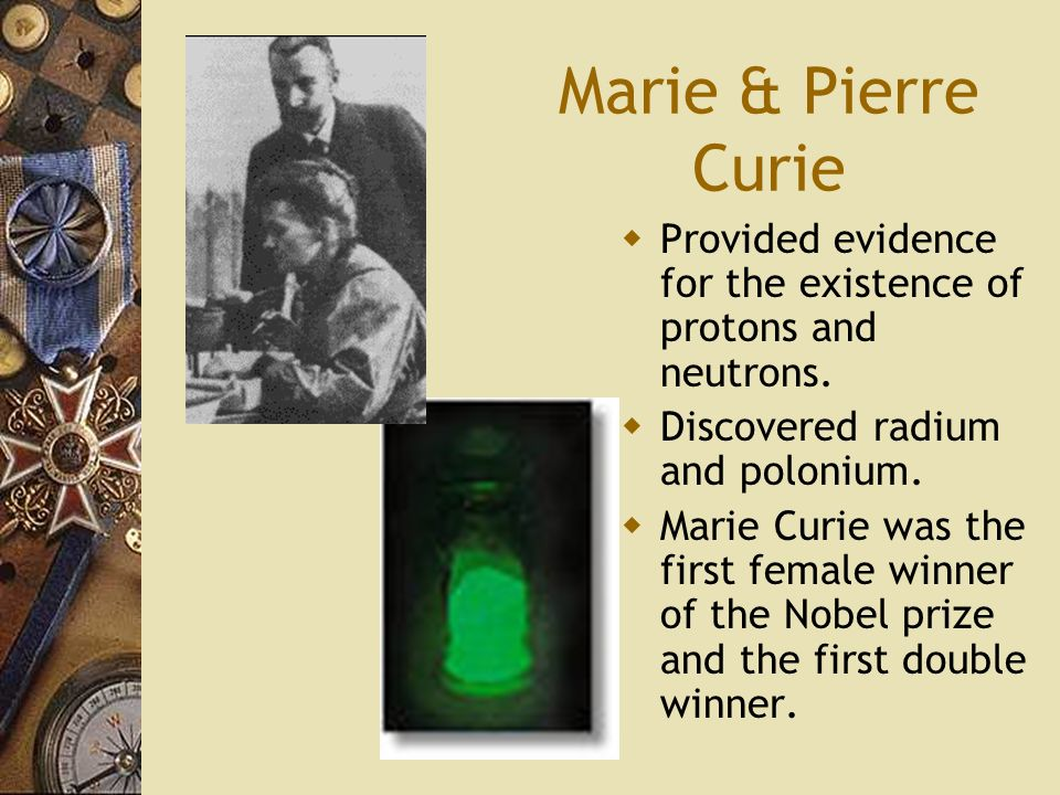 Marie & Pierre Curie Provided evidence for the existence of protons and neutrons. Discovered radium and polonium.