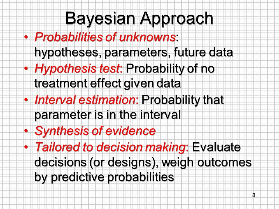 Bayesian Approach Probabilities of unknowns: hypotheses, parameters, future data. Hypothesis test: Probability of no treatment effect given data.