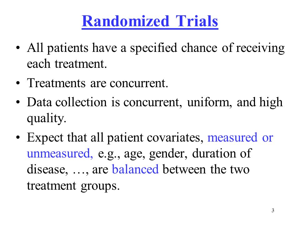 Randomized Trials All patients have a specified chance of receiving each treatment. Treatments are concurrent.