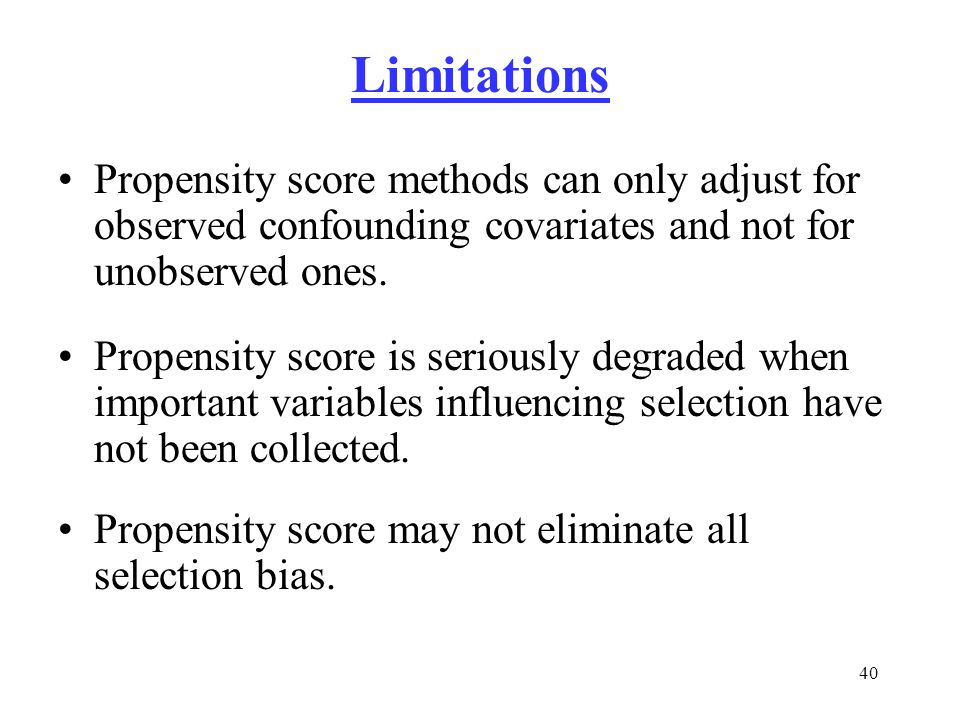 Limitations Propensity score methods can only adjust for observed confounding covariates and not for unobserved ones.