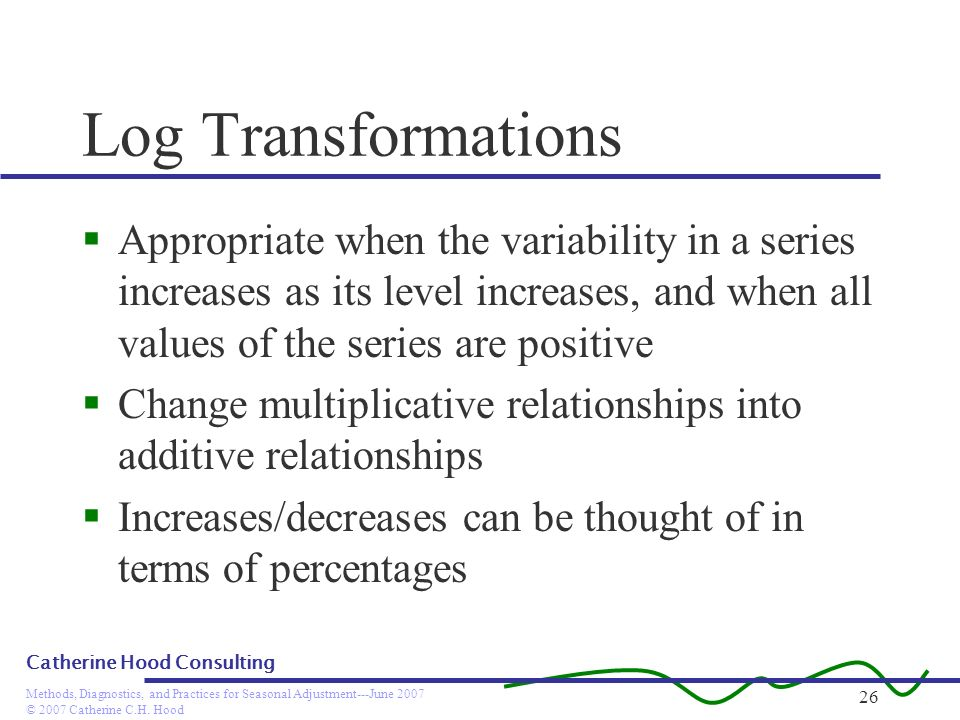 Log TransformationsAppropriate when the variability in a series increases as its level increases, and when all values of the series are positive.